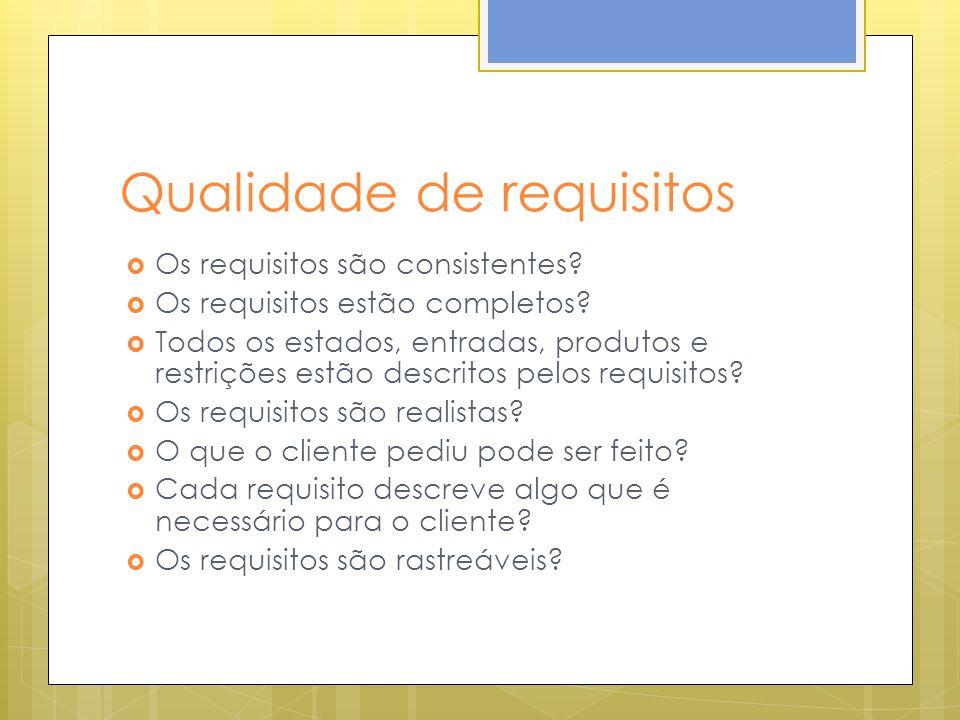 Qualidade de requisitos Os requisitos são consistentes? Os requisitos estão completos? Todos os estados, entradas, produtos e restrições estão descrit