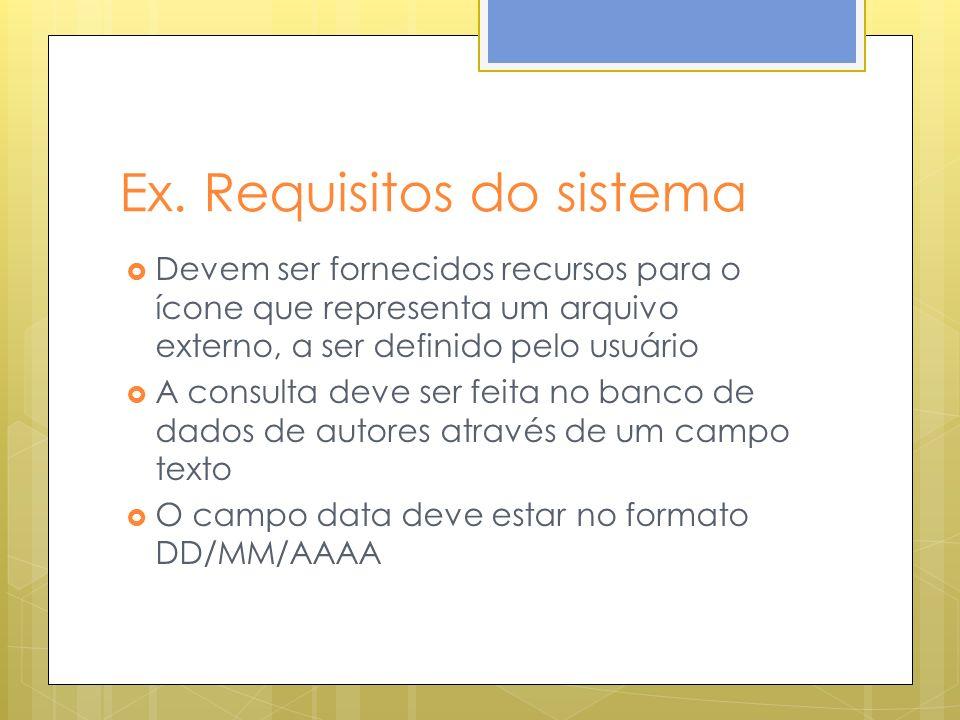 Ex. Requisitos do sistema Devem ser fornecidos recursos para o ícone que representa um arquivo externo, a ser definido pelo usuário A consulta deve se