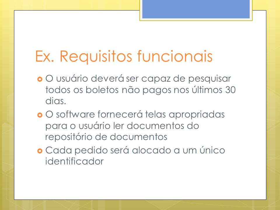 Ex. Requisitos funcionais O usuário deverá ser capaz de pesquisar todos os boletos não pagos nos últimos 30 dias. O software fornecerá telas apropriad