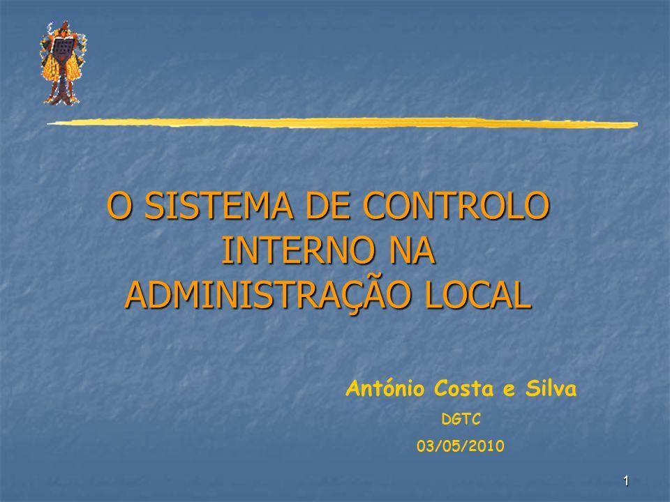 1 O SISTEMA DE CONTROLO INTERNO NA ADMINISTRAÇÃO LOCAL António Costa e Silva DGTC 03/05/2010