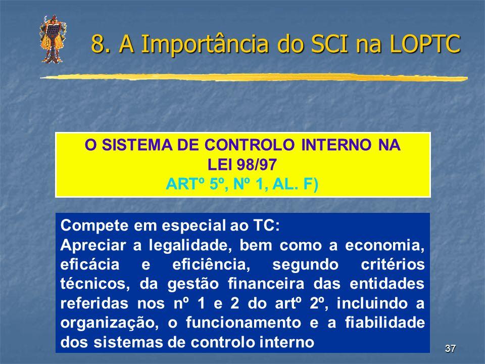 37 8. A Importância do SCI na LOPTC O SISTEMA DE CONTROLO INTERNO NA LEI 98/97 ARTº 5º, Nº 1, AL. F) Compete em especial ao TC: Apreciar a legalidade,