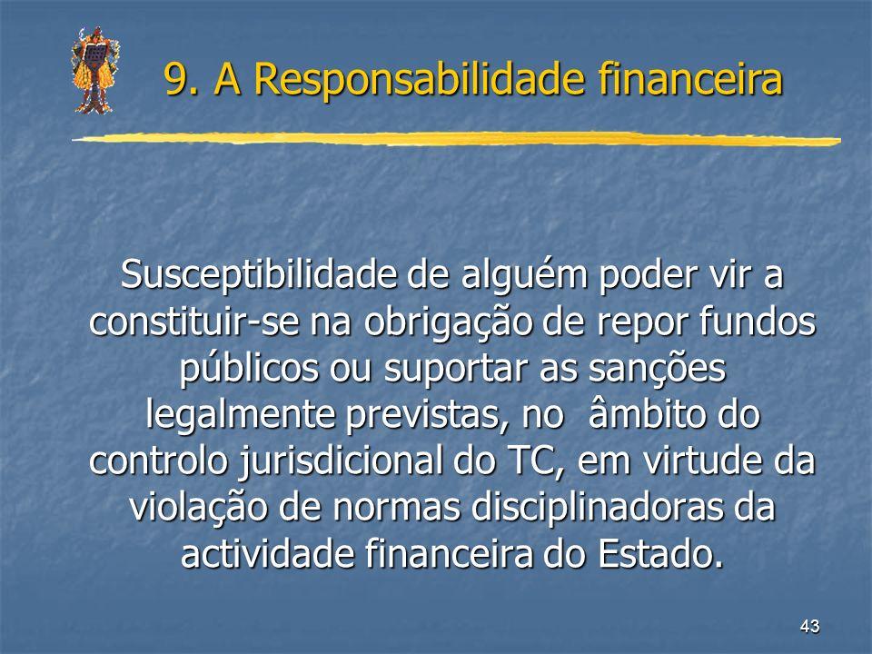 43 9. A Responsabilidade financeira Susceptibilidade de alguém poder vir a constituir-se na obrigação de repor fundos públicos ou suportar as sanções