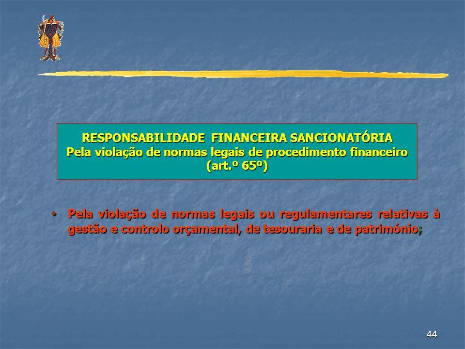 44 RESPONSABILIDADE FINANCEIRA SANCIONATÓRIA Pela violação de normas legais de procedimento financeiro (art.º 65º) Pela violação de normas legais ou r