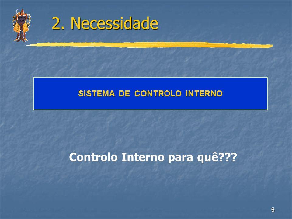 6 SISTEMA DE CONTROLO INTERNO 2. Necessidade 2. Necessidade Controlo Interno para quê???