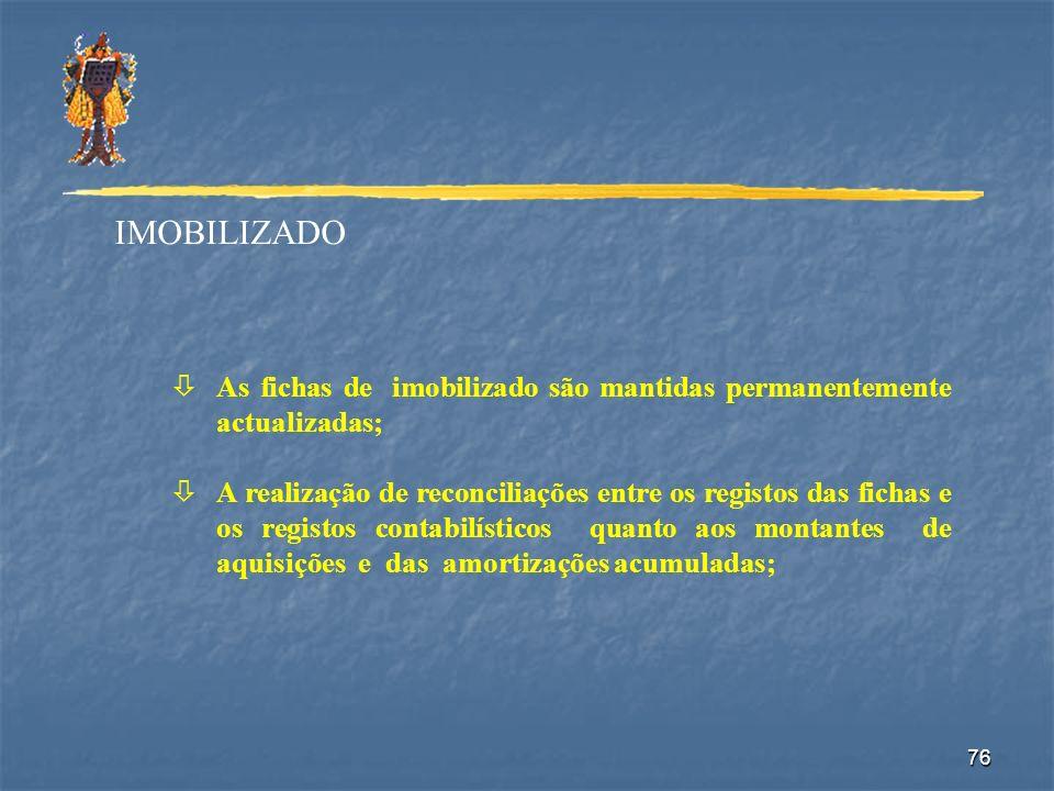 76 IMOBILIZADO òAs fichas de imobilizado são mantidas permanentemente actualizadas; òA realização de reconciliações entre os registos das fichas e os
