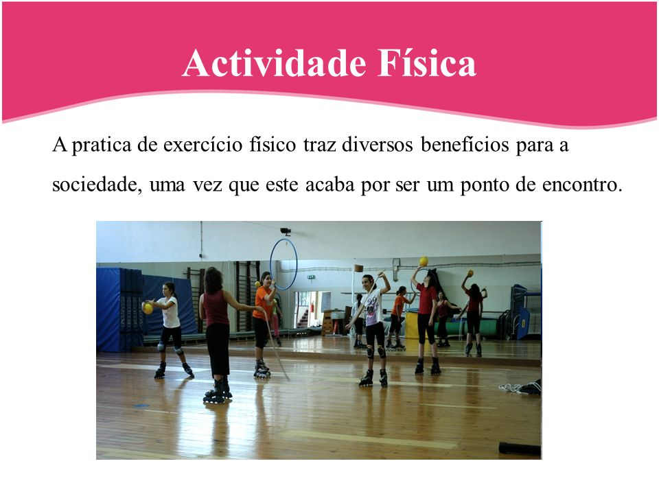 Actividade Física A pratica de exercício físico traz diversos benefícios para a sociedade, uma vez que este acaba por ser um ponto de encontro.