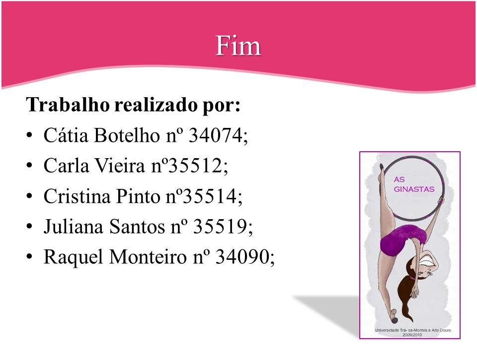 Fim Trabalho realizado por: Cátia Botelho nº 34074; Carla Vieira nº35512; Cristina Pinto nº35514; Juliana Santos nº 35519; Raquel Monteiro nº 34090;