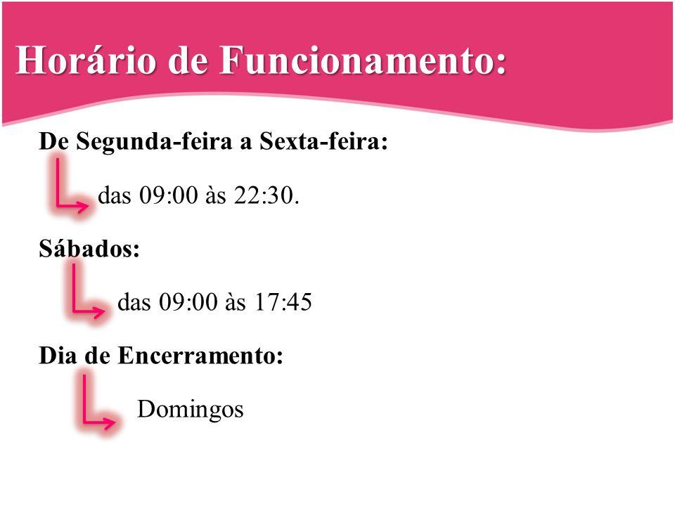 Horário de Funcionamento: De Segunda-feira a Sexta-feira: das 09:00 às 22:30. Sábados: das 09:00 às 17:45 Dia de Encerramento: Domingos