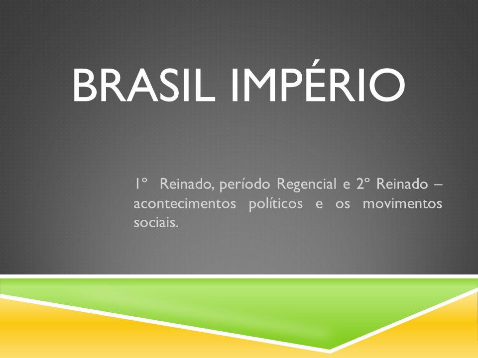 BRASIL IMPÉRIO 1º Reinado, período Regencial e 2º Reinado – acontecimentos políticos e os movimentos sociais.