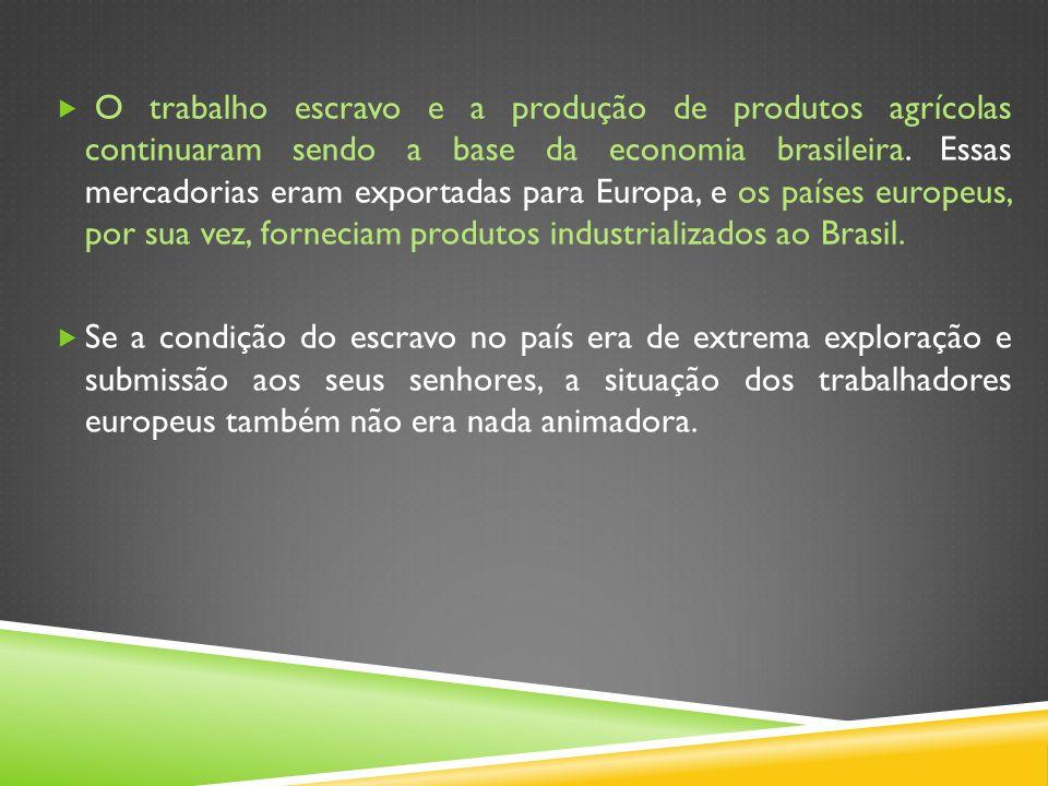 O trabalho escravo e a produção de produtos agrícolas continuaram sendo a base da economia brasileira. Essas mercadorias eram exportadas para Europa,