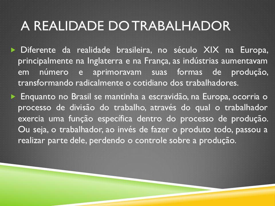 A REALIDADE DO TRABALHADOR Diferente da realidade brasileira, no século XIX na Europa, principalmente na Inglaterra e na França, as indústrias aumenta
