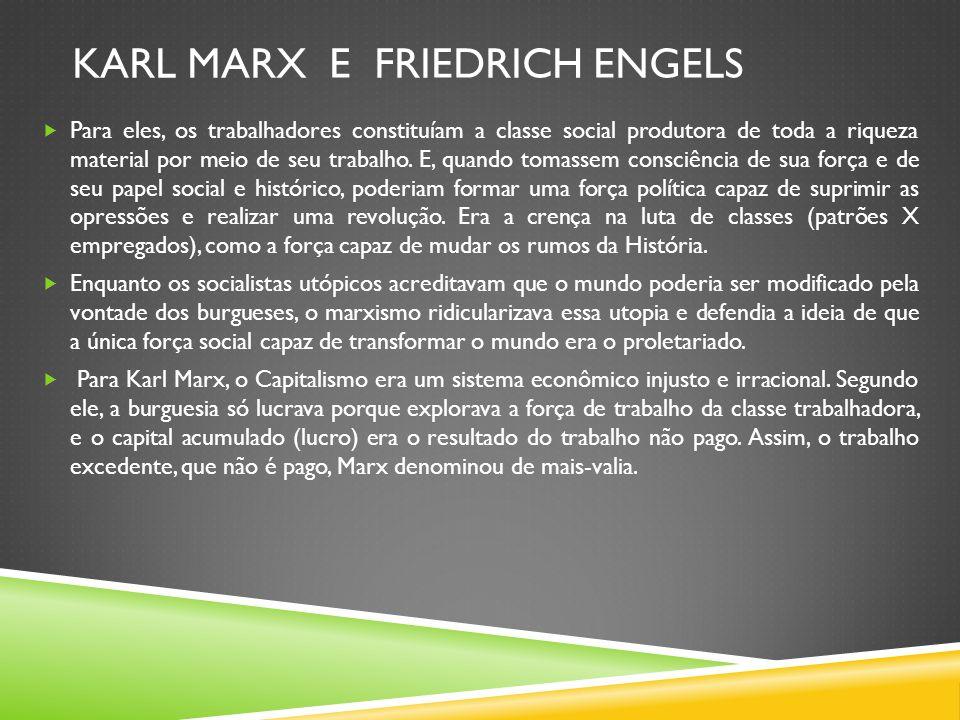 KARL MARX E FRIEDRICH ENGELS Para eles, os trabalhadores constituíam a classe social produtora de toda a riqueza material por meio de seu trabalho. E,