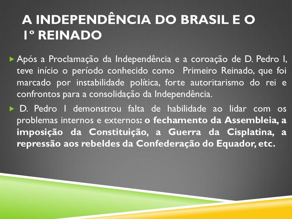 A INDEPENDÊNCIA DO BRASIL E O 1º REINADO Após a Proclamação da Independência e a coroação de D. Pedro I, teve início o período conhecido como Primeiro