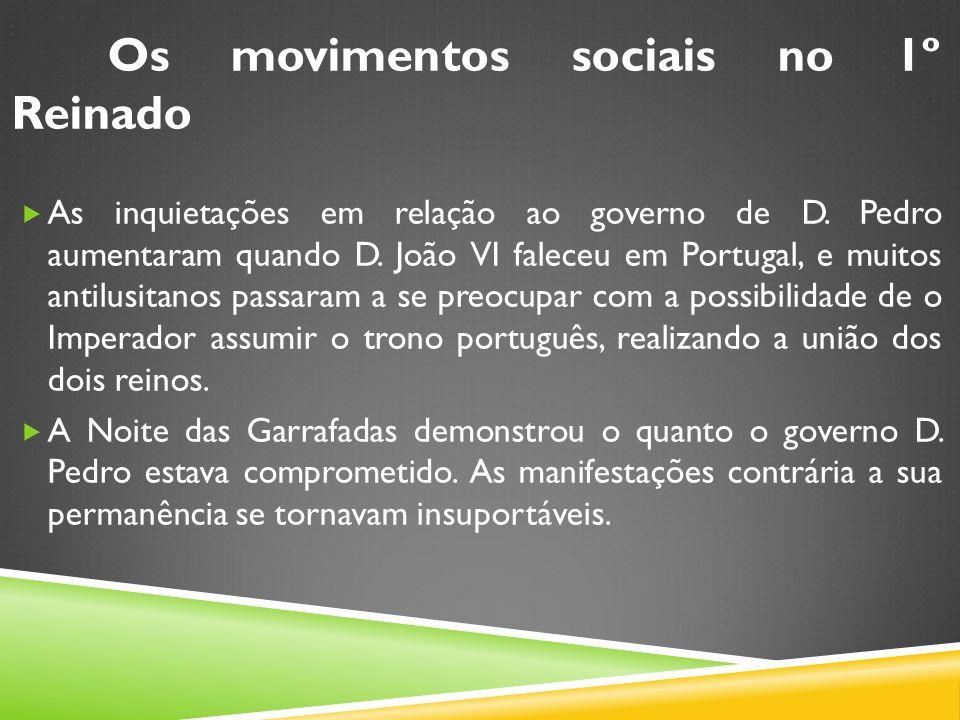 Os movimentos sociais no 1º Reinado As inquietações em relação ao governo de D. Pedro aumentaram quando D. João VI faleceu em Portugal, e muitos antil