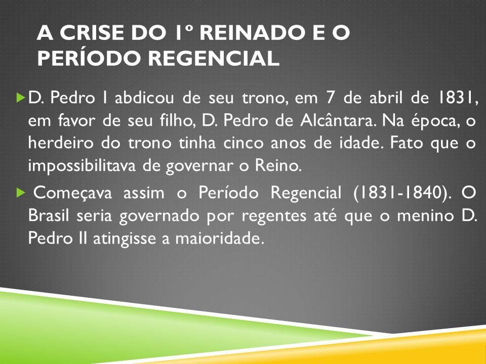 A CRISE DO 1º REINADO E O PERÍODO REGENCIAL D. Pedro I abdicou de seu trono, em 7 de abril de 1831, em favor de seu filho, D. Pedro de Alcântara. Na é