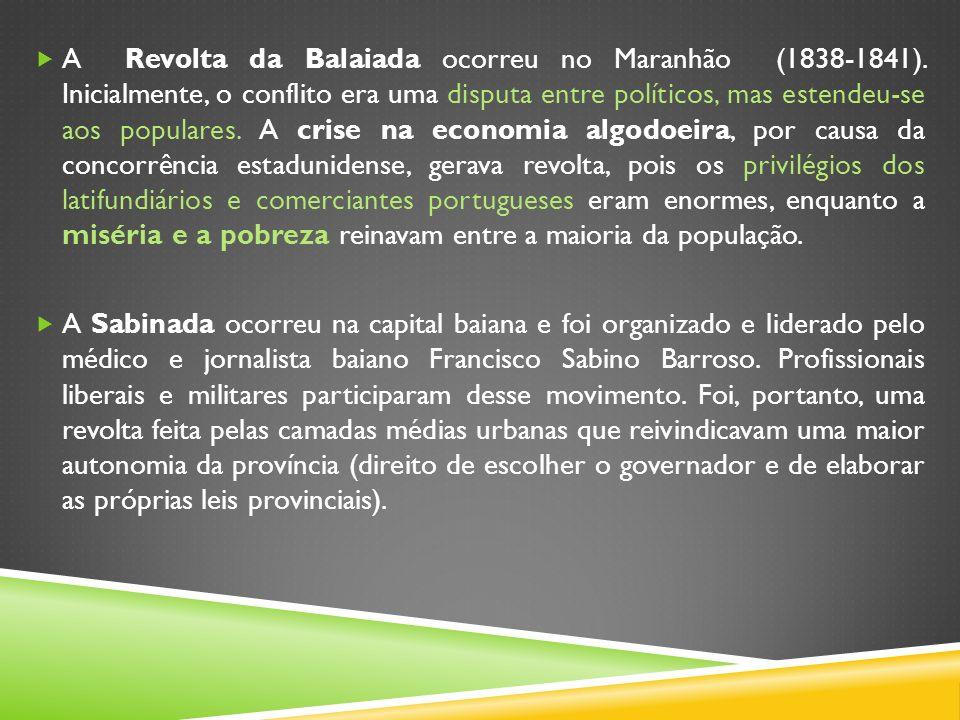 A Revolta da Balaiada ocorreu no Maranhão (1838-1841). Inicialmente, o conflito era uma disputa entre políticos, mas estendeu-se aos populares. A cris