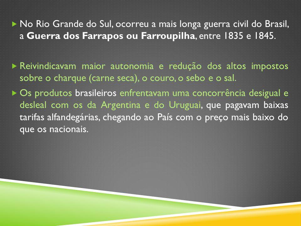 No Rio Grande do Sul, ocorreu a mais longa guerra civil do Brasil, a Guerra dos Farrapos ou Farroupilha, entre 1835 e 1845. Reivindicavam maior autono