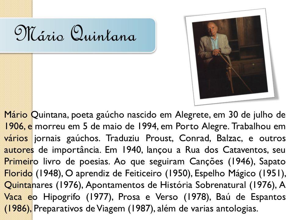 Mário Quintana Mário Quintana, poeta gaúcho nascido em Alegrete, em 30 de julho de 1906, e morreu em 5 de maio de 1994, em Porto Alegre. Trabalhou em