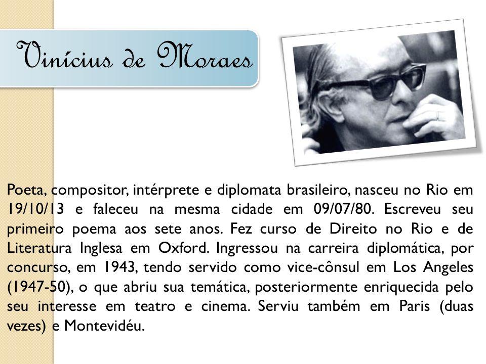 Vinícius de Moraes Poeta, compositor, intérprete e diplomata brasileiro, nasceu no Rio em 19/10/13 e faleceu na mesma cidade em 09/07/80. Escreveu seu