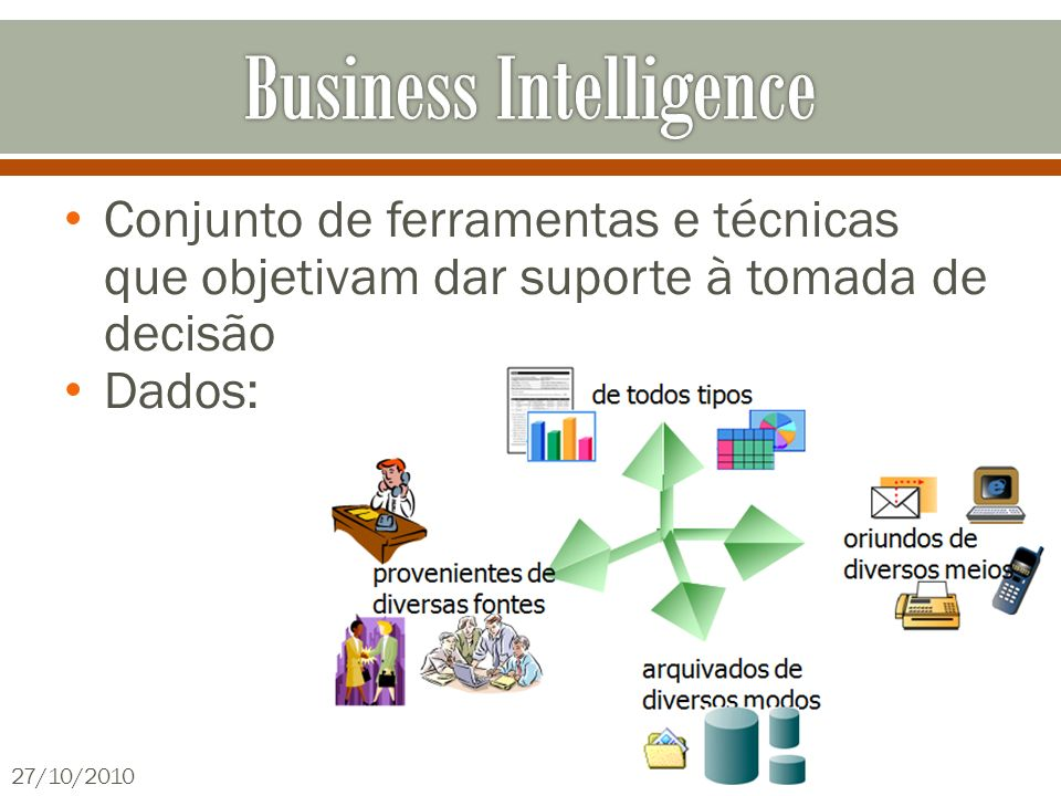 Conjunto de ferramentas e técnicas que objetivam dar suporte à tomada de decisão Dados: 27/10/201034