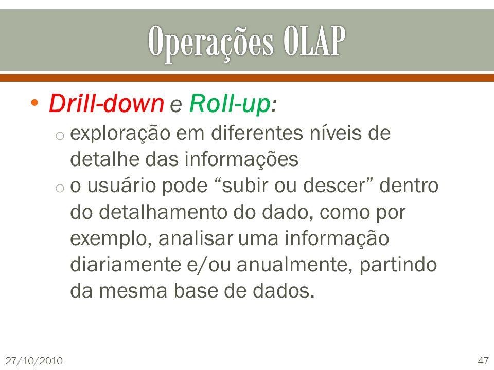 Drill-down e Roll-up : o exploração em diferentes níveis de detalhe das informações o o usuário pode subir ou descer dentro do detalhamento do dado, c