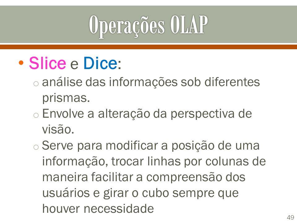 Slice e Dice : o análise das informações sob diferentes prismas. o Envolve a alteração da perspectiva de visão. o Serve para modificar a posição de um