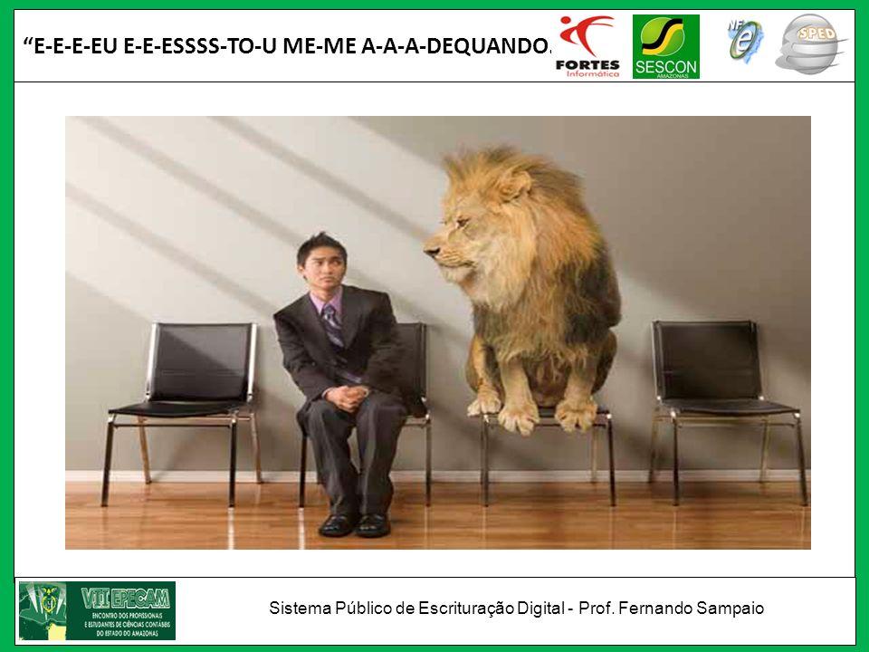 E-E-E-EU E-E-ESSSS-TO-U ME-ME A-A-A-DEQUANDO... Sistema Público de Escrituração Digital - Prof. Fernando Sampaio
