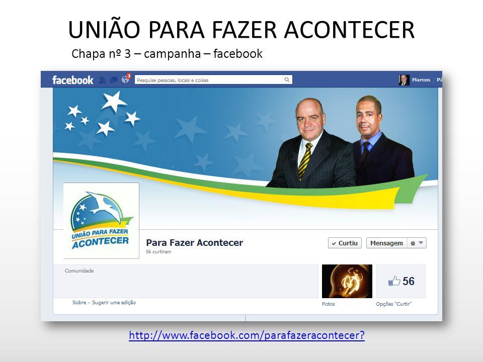 UNIÃO PARA FAZER ACONTECER Chapa nº 3 – campanha – facebook http://www.facebook.com/parafazeracontecer