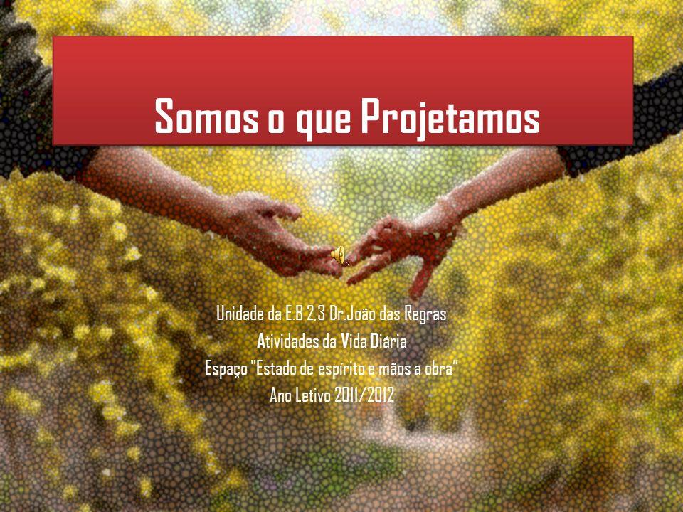Somos o que Projetamos Unidade da E.B 2,3 Dr.João das Regras A tividades da V ida D iária Espaço Estado de espírito e mãos a obra Ano Letivo 2011/2012