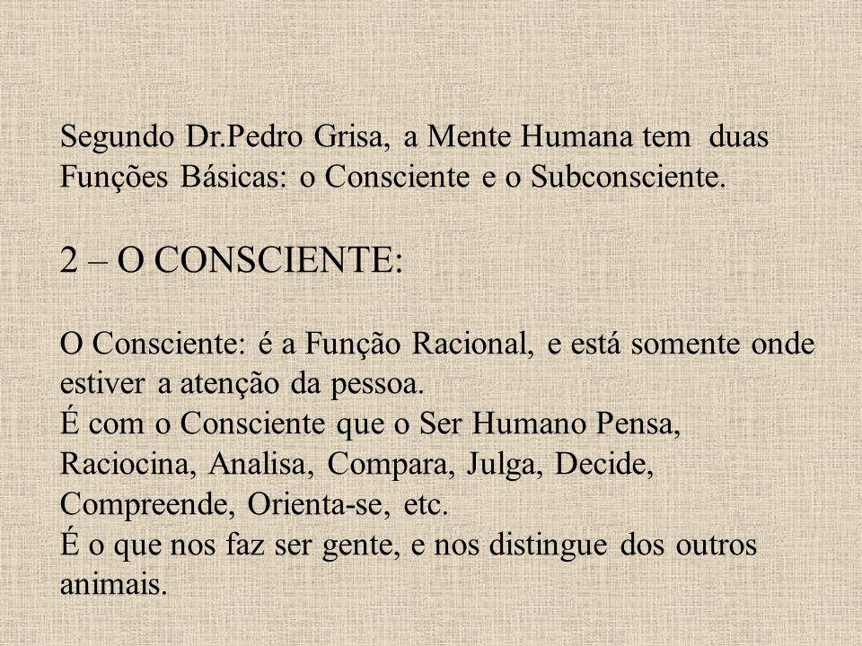 Segundo Dr.Pedro Grisa, a Mente Humana tem duas Funções Básicas: o Consciente e o Subconsciente. 2 – O CONSCIENTE: O Consciente: é a Função Racional,