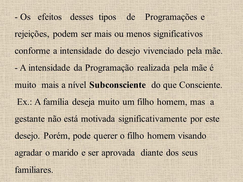 - Os efeitos desses tipos de Programações e rejeições, podem ser mais ou menos significativos conforme a intensidade do desejo vivenciado pela mãe. -