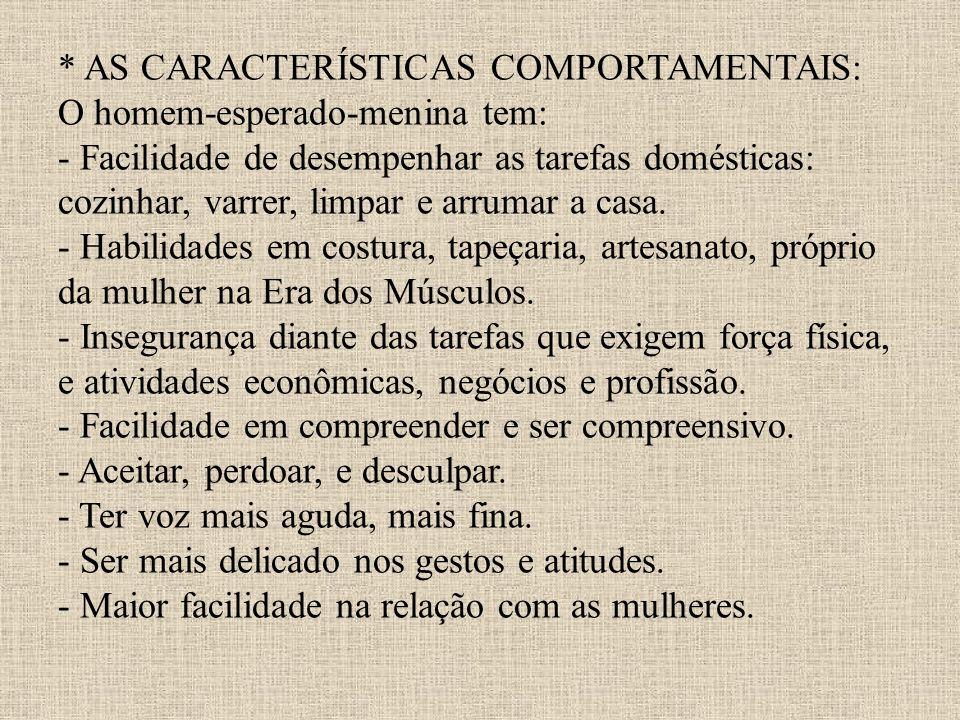 * AS CARACTERÍSTICAS COMPORTAMENTAIS: O homem-esperado-menina tem: - Facilidade de desempenhar as tarefas domésticas: cozinhar, varrer, limpar e arrum
