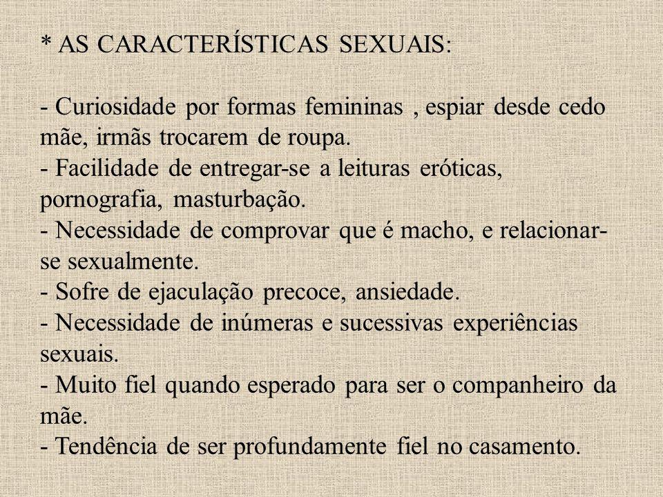 * AS CARACTERÍSTICAS SEXUAIS: - Curiosidade por formas femininas, espiar desde cedo mãe, irmãs trocarem de roupa. - Facilidade de entregar-se a leitur