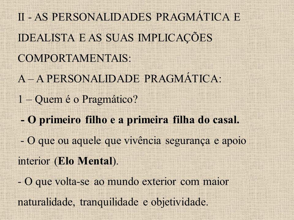 II - AS PERSONALIDADES PRAGMÁTICA E IDEALISTA E AS SUAS IMPLICAÇÕES COMPORTAMENTAIS: A – A PERSONALIDADE PRAGMÁTICA: 1 – Quem é o Pragmático? - O prim