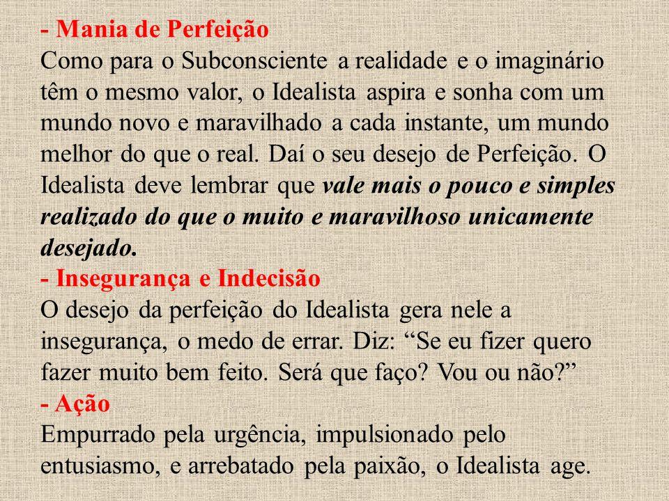 - Mania de Perfeição Como para o Subconsciente a realidade e o imaginário têm o mesmo valor, o Idealista aspira e sonha com um mundo novo e maravilhad