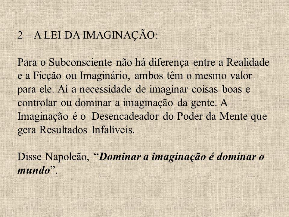 2 – A LEI DA IMAGINAÇÃO: Para o Subconsciente não há diferença entre a Realidade e a Ficção ou Imaginário, ambos têm o mesmo valor para ele. Aí a nece