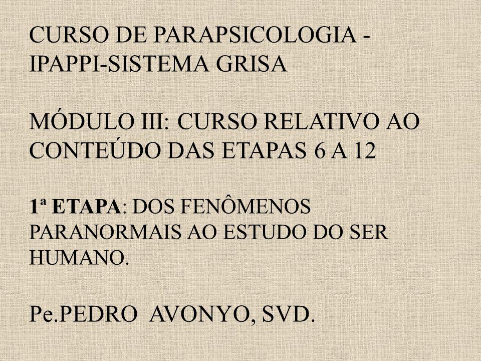 CURSO DE PARAPSICOLOGIA - IPAPPI-SISTEMA GRISA MÓDULO III: CURSO RELATIVO AO CONTEÚDO DAS ETAPAS 6 A 12 1ª ETAPA: DOS FENÔMENOS PARANORMAIS AO ESTUDO