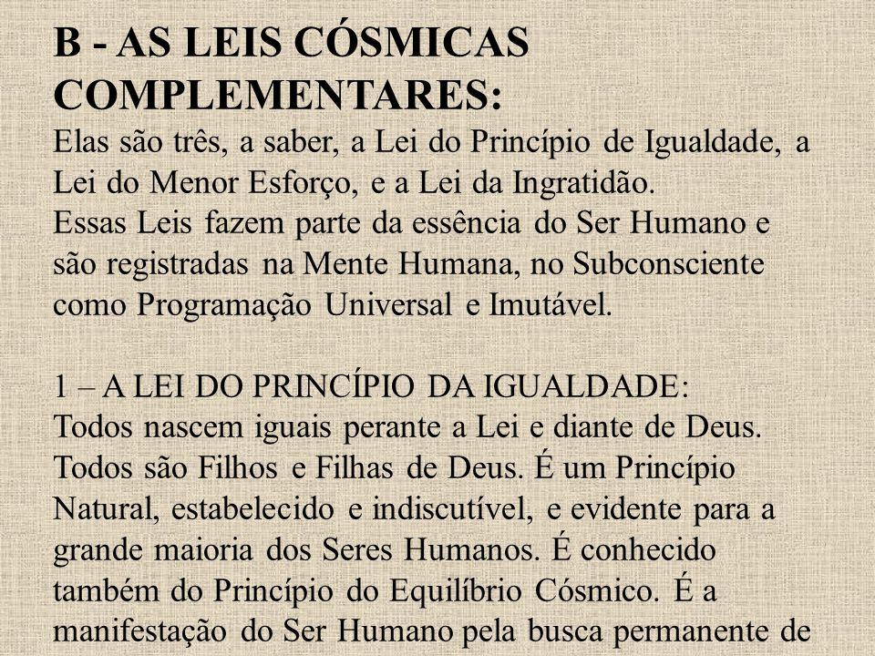 B - AS LEIS CÓSMICAS COMPLEMENTARES: Elas são três, a saber, a Lei do Princípio de Igualdade, a Lei do Menor Esforço, e a Lei da Ingratidão. Essas Lei
