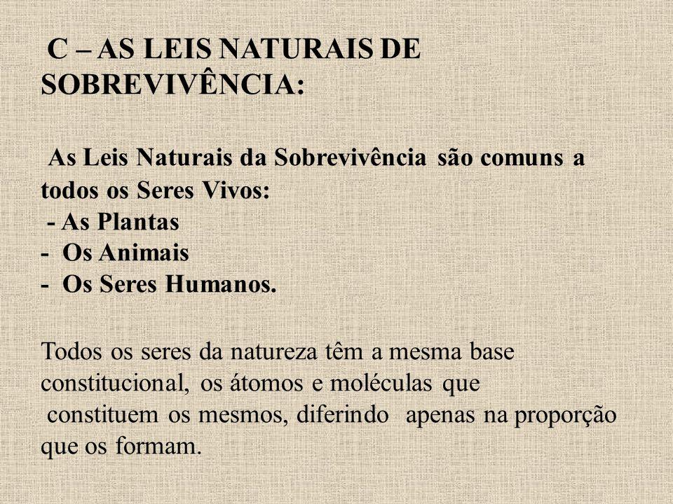 C – AS LEIS NATURAIS DE SOBREVIVÊNCIA: As Leis Naturais da Sobrevivência são comuns a todos os Seres Vivos: - As Plantas - Os Animais - Os Seres Human