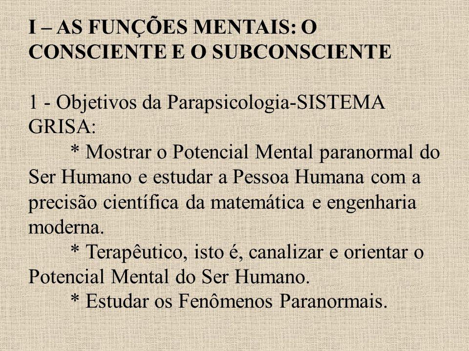 I – AS FUNÇÕES MENTAIS: O CONSCIENTE E O SUBCONSCIENTE 1 - Objetivos da Parapsicologia-SISTEMA GRISA: * Mostrar o Potencial Mental paranormal do Ser H