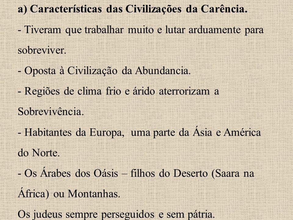 a) Características das Civilizações da Carência. - Tiveram que trabalhar muito e lutar arduamente para sobreviver. - Oposta à Civilização da Abundanci