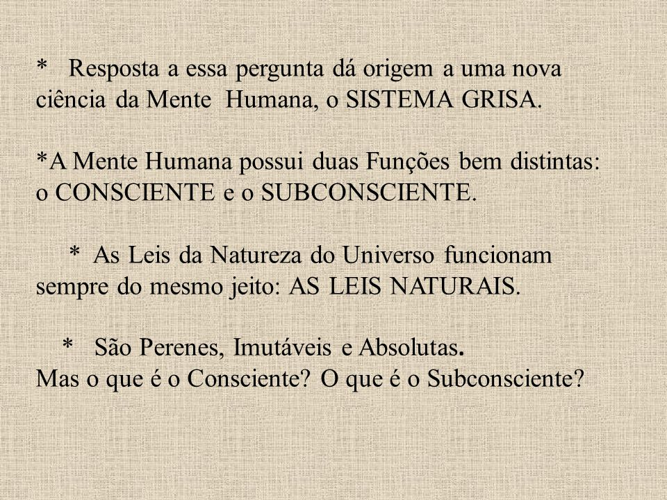 * Resposta a essa pergunta dá origem a uma nova ciência da Mente Humana, o SISTEMA GRISA. *A Mente Humana possui duas Funções bem distintas: o CONSCIE