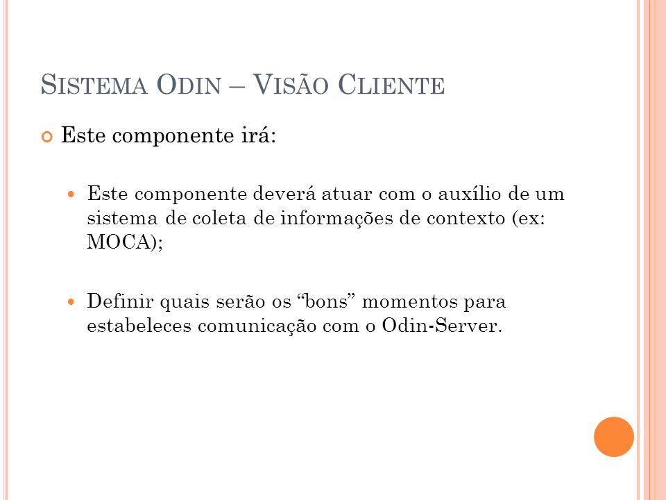 S ISTEMA O DIN – V ISÃO C LIENTE Este componente irá: Este componente deverá atuar com o auxílio de um sistema de coleta de informações de contexto (ex: MOCA); Definir quais serão os bons momentos para estabeleces comunicação com o Odin-Server.