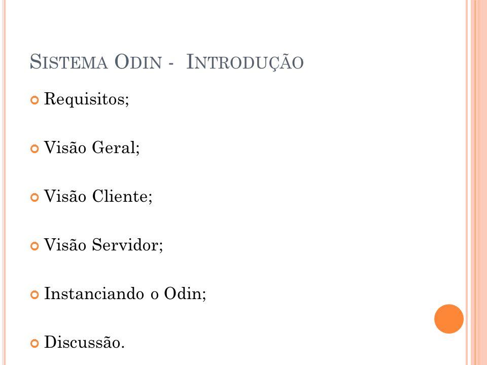 S ISTEMA O DIN - I NTRODUÇÃO Requisitos; Visão Geral; Visão Cliente; Visão Servidor; Instanciando o Odin; Discussão.