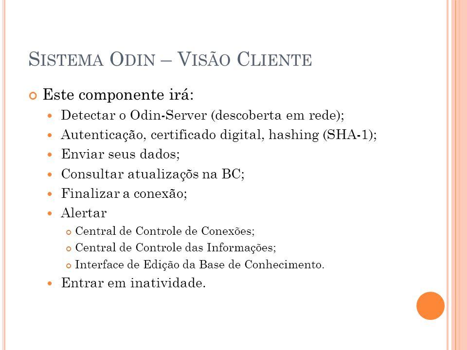 S ISTEMA O DIN – V ISÃO C LIENTE Este componente irá: Detectar o Odin-Server (descoberta em rede); Autenticação, certificado digital, hashing (SHA-1); Enviar seus dados; Consultar atualizaçõs na BC; Finalizar a conexão; Alertar Central de Controle de Conexões; Central de Controle das Informações; Interface de Edição da Base de Conhecimento.