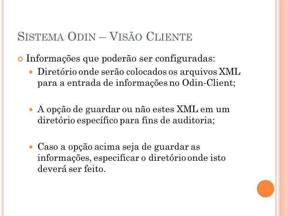 S ISTEMA O DIN – V ISÃO C LIENTE Informações que poderão ser configuradas: Diretório onde serão colocados os arquivos XML para a entrada de informações no Odin-Client; A opção de guardar ou não estes XML em um diretório específico para fins de auditoria; Caso a opção acima seja de guardar as informações, especificar o diretório onde isto deverá ser feito.