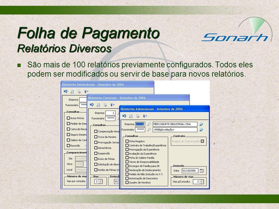 Folha de Pagamento Relatórios Diversos São mais de 100 relatórios previamente configurados. Todos eles podem ser modificados ou servir de base para no