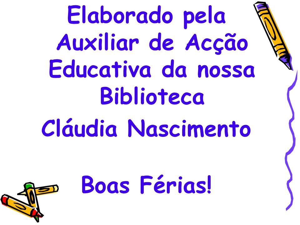 Elaborado pela Auxiliar de Acção Educativa da nossa Biblioteca Cláudia Nascimento Boas Férias!