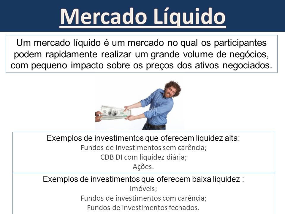 Um mercado líquido é um mercado no qual os participantes podem rapidamente realizar um grande volume de negócios, com pequeno impacto sobre os preços