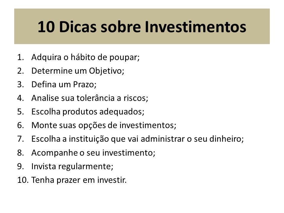 10 Dicas sobre Investimentos 1.Adquira o hábito de poupar; 2.Determine um Objetivo; 3.Defina um Prazo; 4.Analise sua tolerância a riscos; 5.Escolha pr